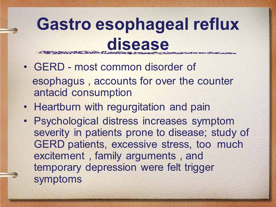 Gastro esophageal reflux disease GERD - most common disorder of esophagus, accounts for over the counter antacid consumption Heartburn with regurgitation and pain Psychological distress increases symptom severity in patients prone to disease; study of GERD patients, excessive stress, too much excitement, family arguments, and temporary depression were felt trigger symptoms