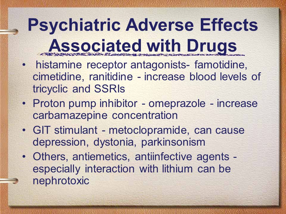 Psychiatric Adverse Effects Associated with Drugs histamine receptor antagonists- famotidine, cimetidine, ranitidine - increase blood levels of tricyclic and SSRIs Proton pump inhibitor - omeprazole - increase carbamazepine concentration GIT stimulant - metoclopramide, can cause depression, dystonia, parkinsonism Others, antiemetics, antiinfective agents - especially interaction with lithium can be nephrotoxic