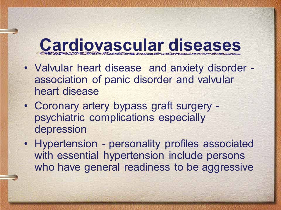Cardiovascular diseases Valvular heart disease and anxiety disorder - association of panic disorder and valvular heart disease Coronary artery bypass graft surgery - psychiatric complications especially depression Hypertension - personality profiles associated with essential hypertension include persons who have general readiness to be aggressive