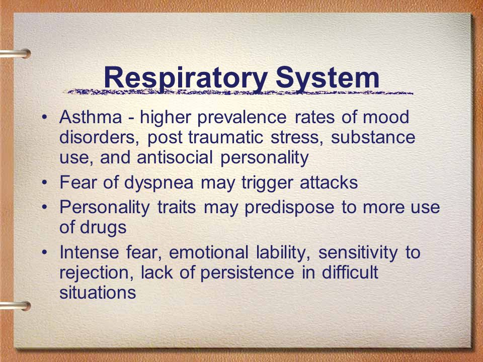 Respiratory System Asthma - higher prevalence rates of mood disorders, post traumatic stress, substance use, and antisocial personality Fear of dyspnea may trigger attacks Personality traits may predispose to more use of drugs Intense fear, emotional lability, sensitivity to rejection, lack of persistence in difficult situations