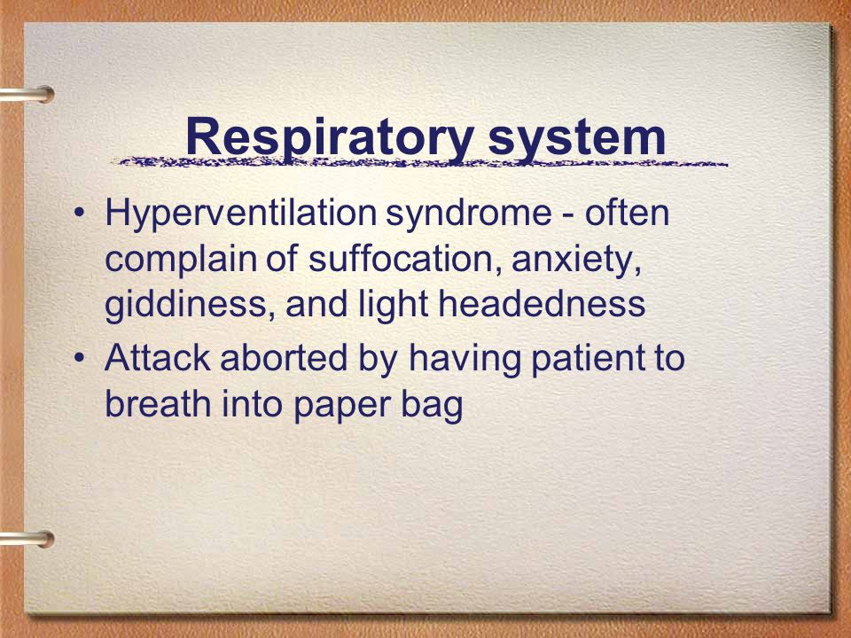 Respiratory system Hyperventilation syndrome - often complain of suffocation, anxiety, giddiness, and light headedness Attack aborted by having patient to breath into paper bag