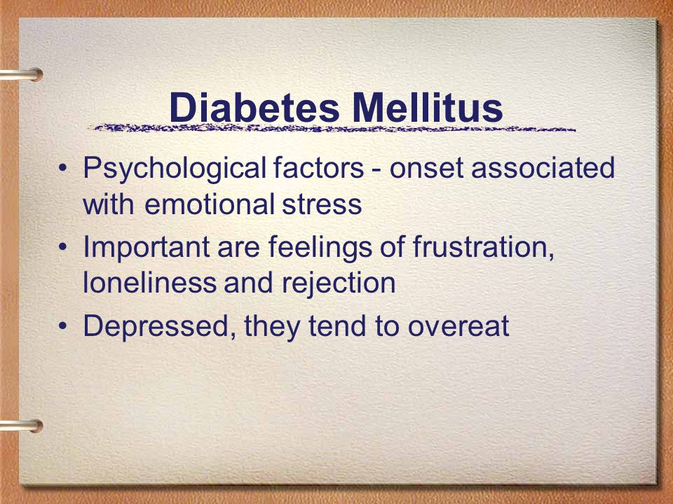 Diabetes Mellitus Psychological factors - onset associated with emotional stress Important are feelings of frustration, loneliness and rejection Depressed, they tend to overeat