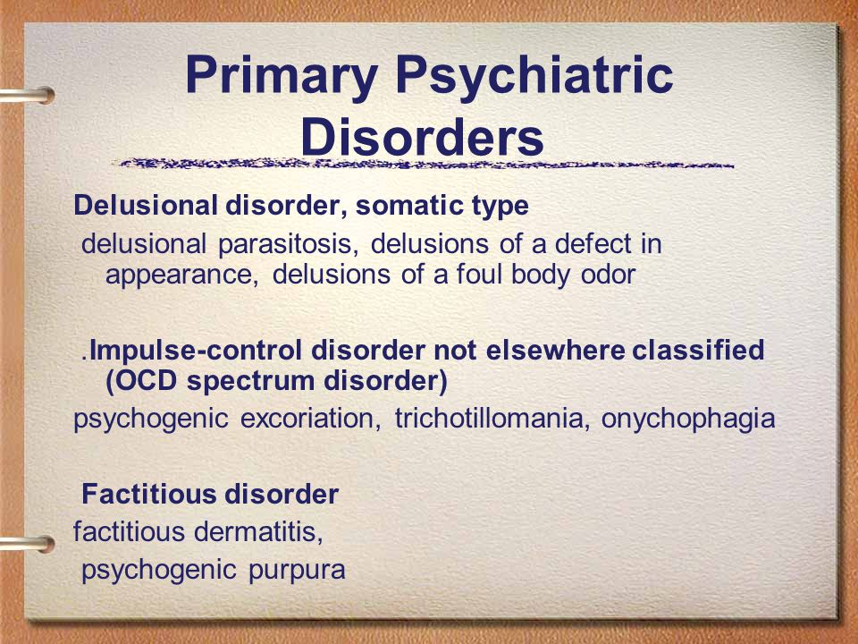 Primary Psychiatric Disorders Delusional disorder, somatic type delusional parasitosis, delusions of a defect in appearance, delusions of a foul body odor.