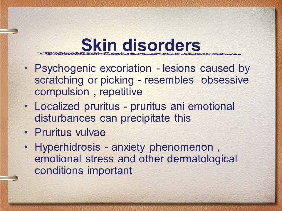 Skin disorders Psychogenic excoriation - lesions caused by scratching or picking - resembles obsessive compulsion, repetitive Localized pruritus - pruritus ani emotional disturbances can precipitate this Pruritus vulvae Hyperhidrosis - anxiety phenomenon, emotional stress and other dermatological conditions important