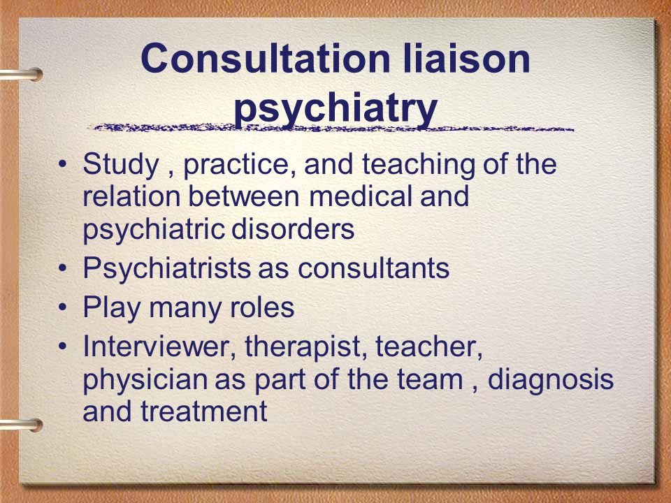 Consultation liaison psychiatry Study, practice, and teaching of the relation between medical and psychiatric disorders Psychiatrists as consultants Play many roles Interviewer, therapist, teacher, physician as part of the team, diagnosis and treatment