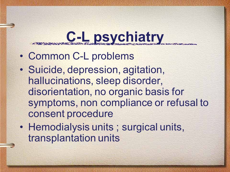 C-L psychiatry Common C-L problems Suicide, depression, agitation, hallucinations, sleep disorder, disorientation, no organic basis for symptoms, non compliance or refusal to consent procedure Hemodialysis units ; surgical units, transplantation units