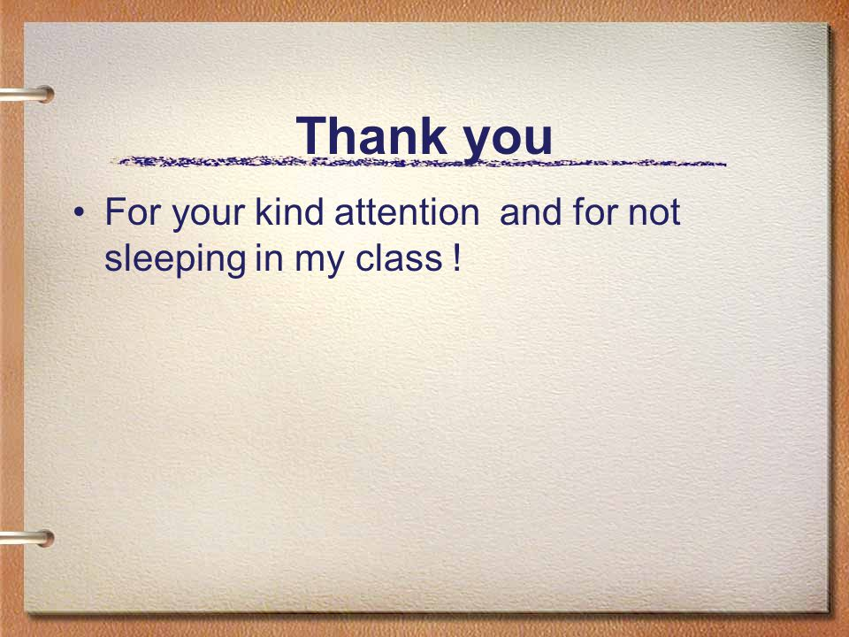 Thank you For your kind attention and for not sleeping in my class !