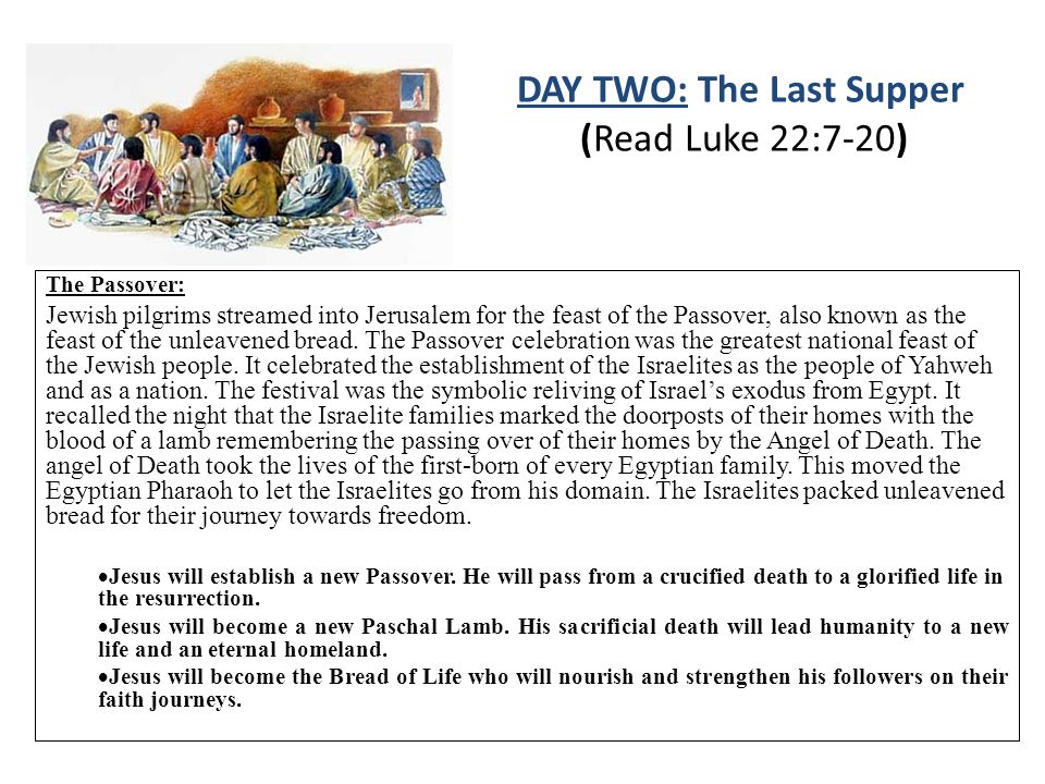 DAY TWO: The Last Supper (Read Luke 22:7-20) The Passover: Jewish pilgrims streamed into Jerusalem for the feast of the Passover, also known as the feast of the unleavened bread.