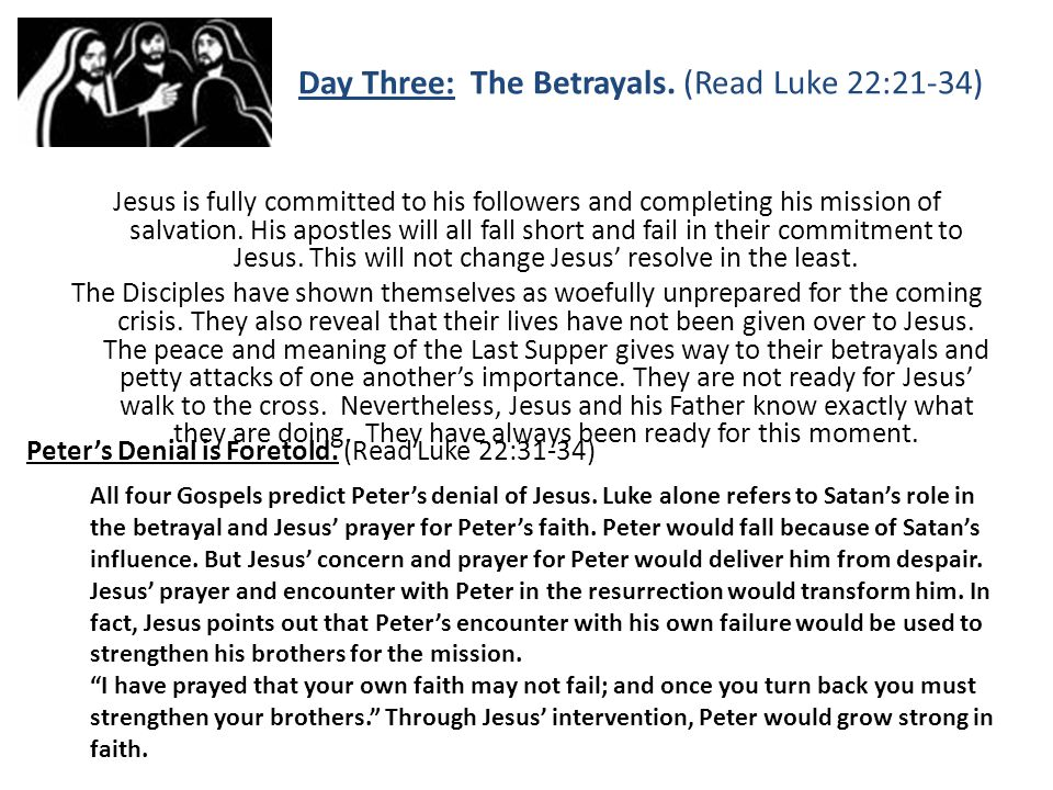 Day Three: The Betrayals. (Read Luke 22:21-34) Jesus is fully committed to his followers and completing his mission of salvation. His apostles will al