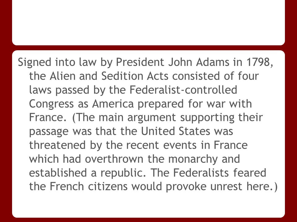 Signed into law by President John Adams in 1798, the Alien and Sedition Acts consisted of four laws passed by the Federalist-controlled Congress as America prepared for war with France.