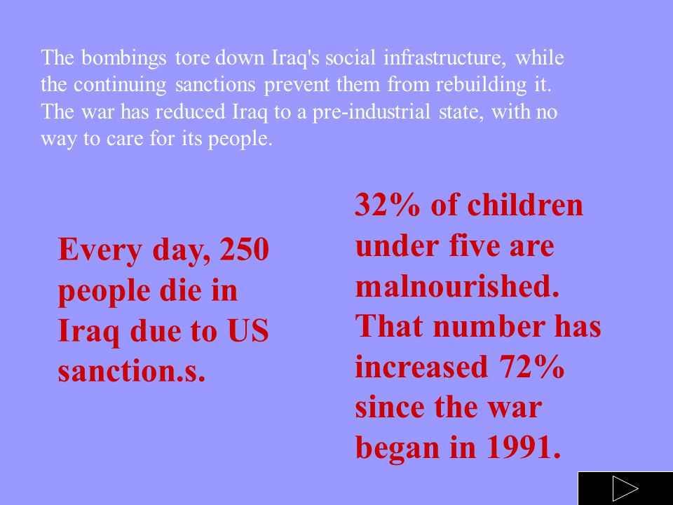 The war against Iraqi civilians started with sanctions long before the 1st bomb was dropped and it continues even now, seven years after the war has e