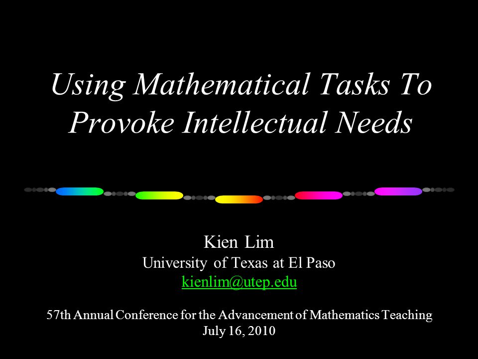 Using Mathematical Tasks To Provoke Intellectual Needs Kien Lim University of Texas at El Paso kienlim@utep.edu 57th Annual Conference for the Advancement of Mathematics Teaching July 16, 2010