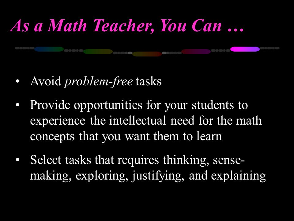 As a Math Teacher, You Can … Avoid problem-free tasks Provide opportunities for your students to experience the intellectual need for the math concept