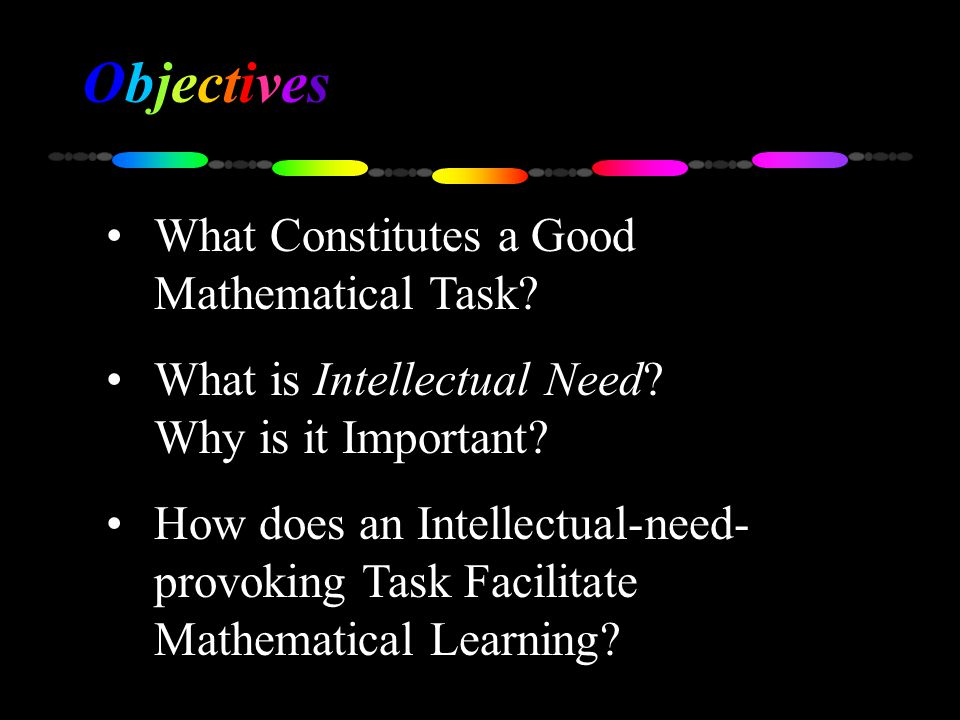 What Constitutes a Good Mathematical Task? What is Intellectual Need? Why is it Important? How does an Intellectual-need- provoking Task Facilitate Ma