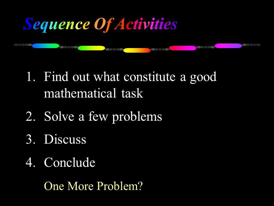 Sequence Of Activities 1.Find out what constitute a good mathematical task 2.Solve a few problems 3.Discuss 4.Conclude One More Problem?