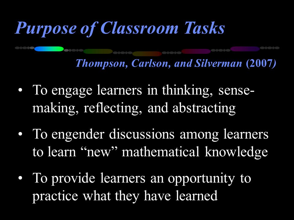 Purpose of Classroom Tasks To engage learners in thinking, sense- making, reflecting, and abstracting To engender discussions among learners to learn new mathematical knowledge To provide learners an opportunity to practice what they have learned Thompson, Carlson, and Silverman (2007)