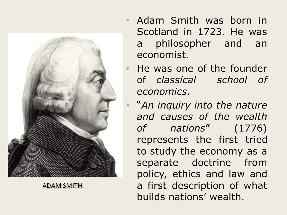 Adam Smith was born in Scotland in 1723. He was a philosopher and an economist.