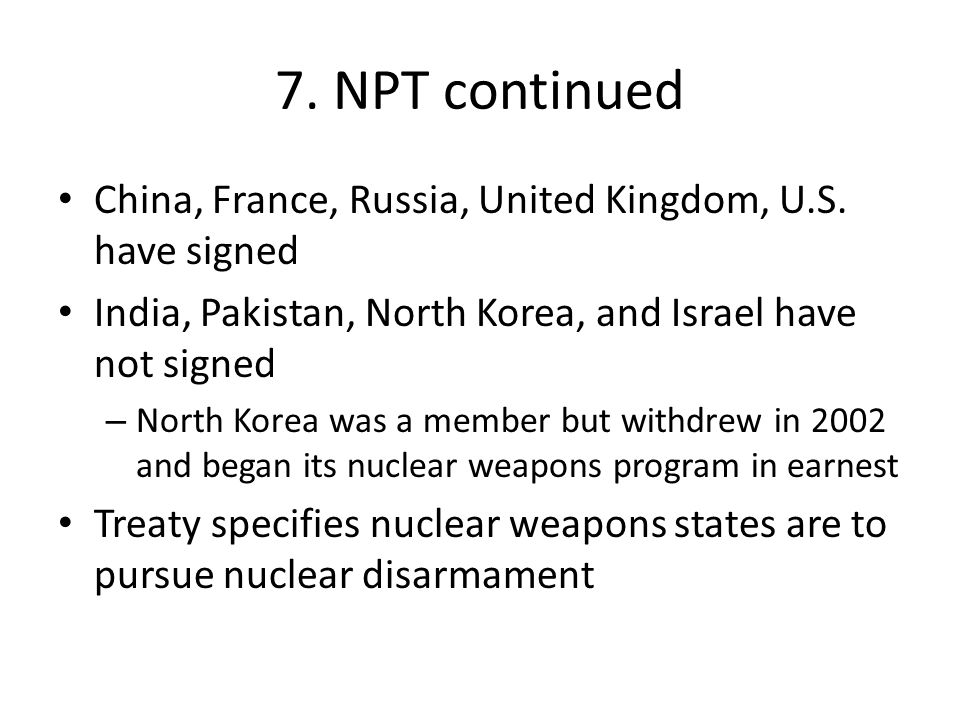 7. NPT continued China, France, Russia, United Kingdom, U.S. have signed India, Pakistan, North Korea, and Israel have not signed – North Korea was a