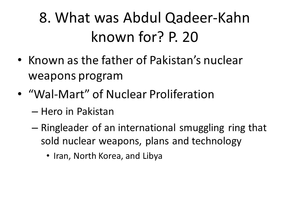 "8. What was Abdul Qadeer-Kahn known for? P. 20 Known as the father of Pakistan's nuclear weapons program ""Wal-Mart"" of Nuclear Proliferation – Hero in"