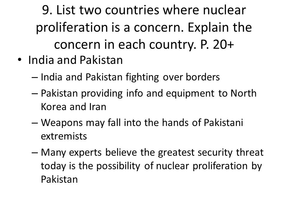 9. List two countries where nuclear proliferation is a concern. Explain the concern in each country. P. 20+ India and Pakistan – India and Pakistan fi