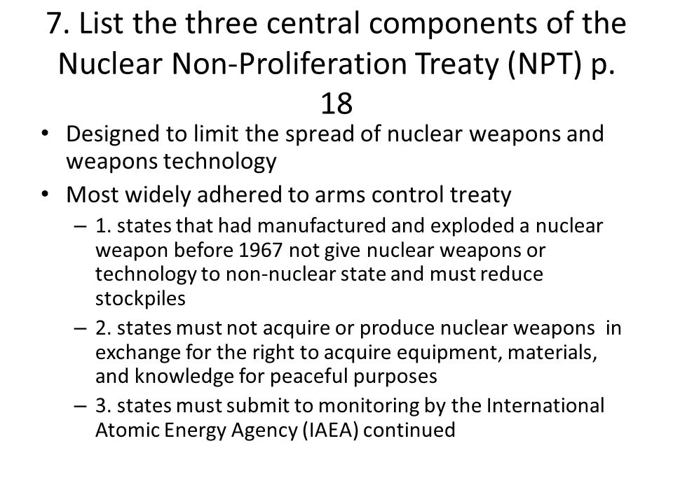 7. List the three central components of the Nuclear Non-Proliferation Treaty (NPT) p. 18 Designed to limit the spread of nuclear weapons and weapons t