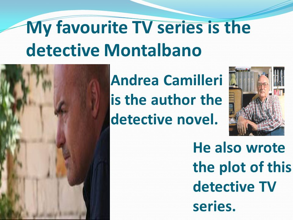 My favourite TV series is the detective Montalbano Andrea Camilleri is the author the detective novel.