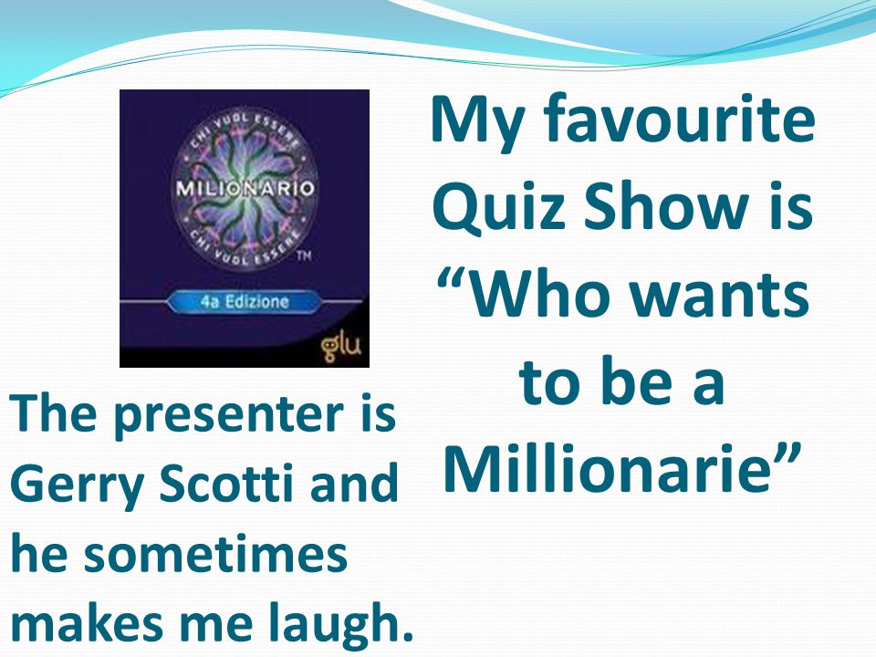My favourite Quiz Show is Who wants to be a Millionarie The presenter is Gerry Scotti and he sometimes makes me laugh.