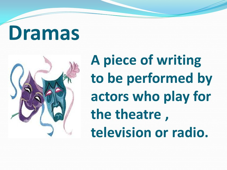 Dramas A piece of writing to be performed by actors who play for the theatre, television or radio.