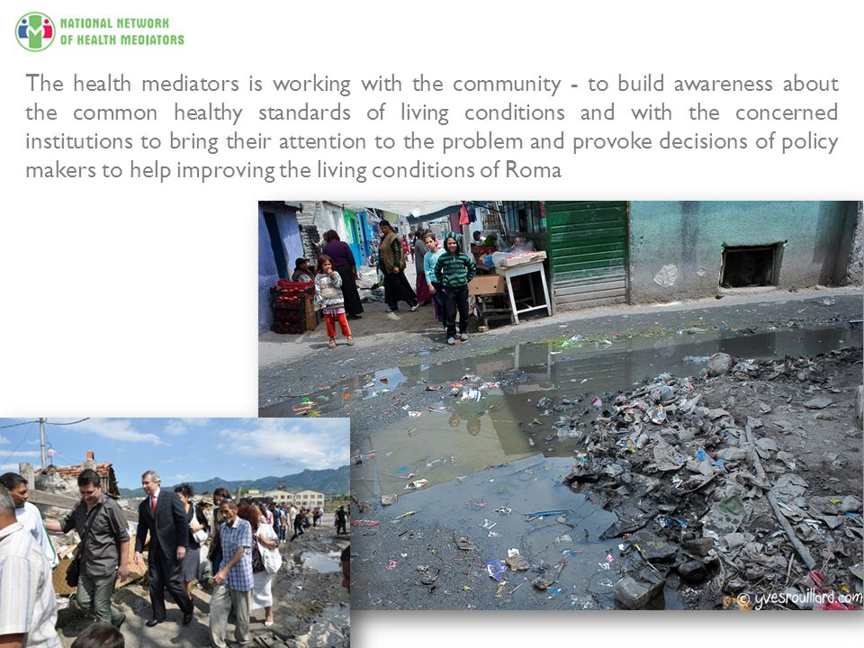 The health mediators is working with the community - to build awareness about the common healthy standards of living conditions and with the concerned institutions to bring their attention to the problem and provoke decisions of policy makers to help improving the living conditions of Roma