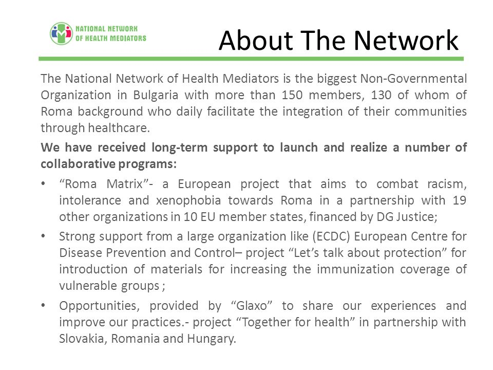 About The Network The National Network of Health Mediators is the biggest Non-Governmental Organization in Bulgaria with more than 150 members, 130 of whom of Roma background who daily facilitate the integration of their communities through healthcare.