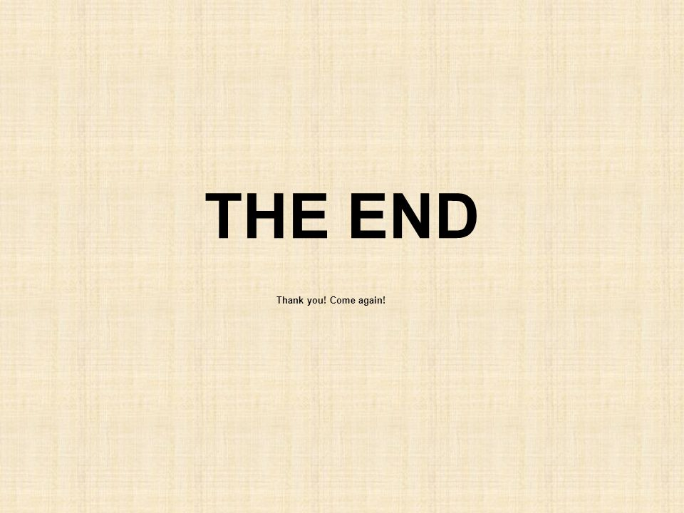 THE END Thank you! Come again!