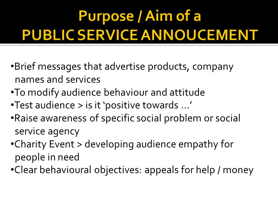 Brief messages that advertise products, company names and services To modify audience behaviour and attitude Test audience > is it 'positive towards...' Raise awareness of specific social problem or social service agency Charity Event > developing audience empathy for people in need Clear behavioural objectives: appeals for help / money