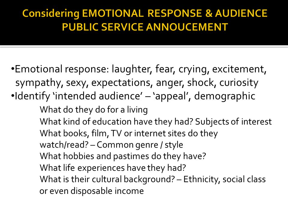 Emotional response: laughter, fear, crying, excitement, sympathy, sexy, expectations, anger, shock, curiosity Identify 'intended audience' – 'appeal', demographic What do they do for a living What kind of education have they had.