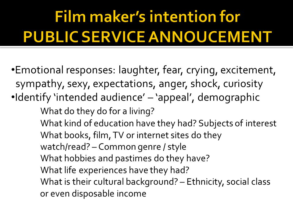 Emotional responses: laughter, fear, crying, excitement, sympathy, sexy, expectations, anger, shock, curiosity Identify 'intended audience' – 'appeal', demographic What do they do for a living.