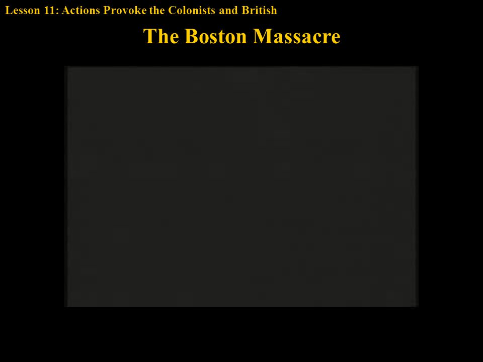 The Boston Massacre Lesson 11: Actions Provoke the Colonists and British