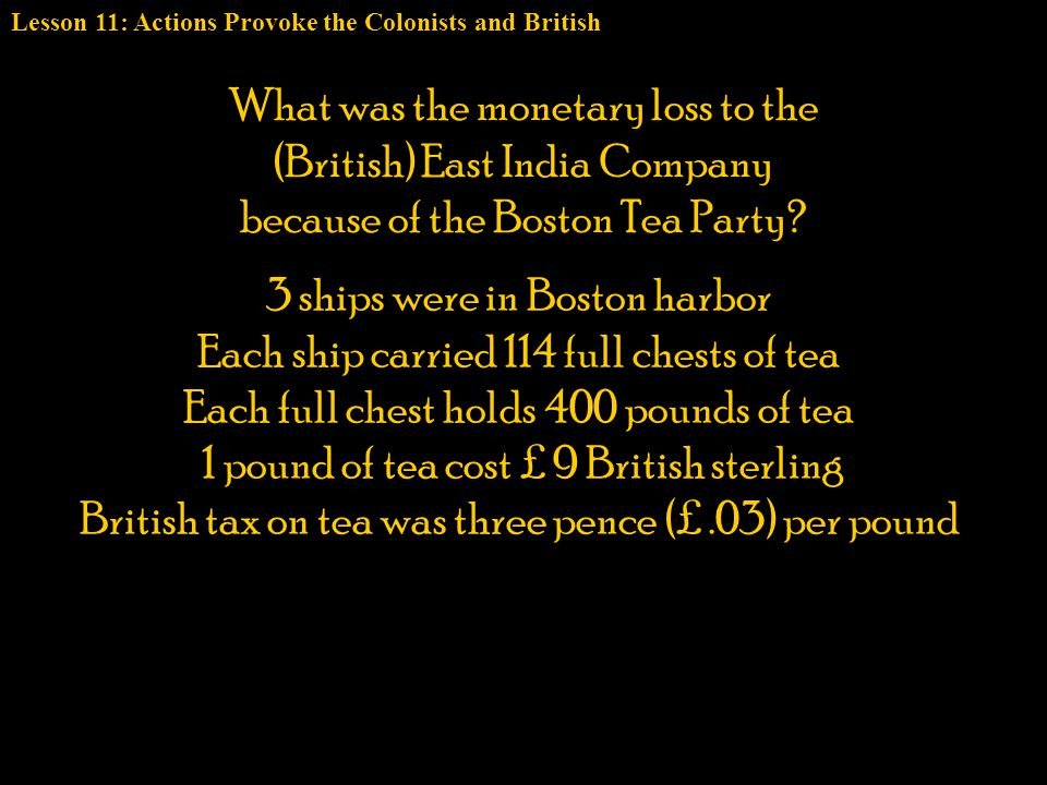3 ships were in Boston harbor Each ship carried 114 full chests of tea Each full chest holds 400 pounds of tea 1 pound of tea cost £ 9 British sterlin