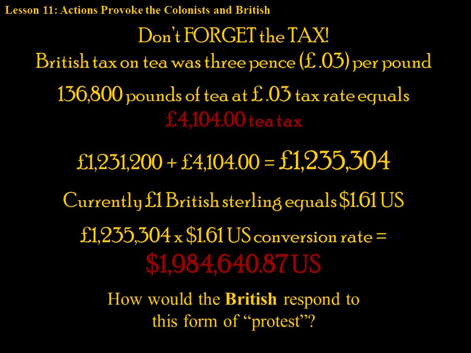 Don't FORGET the TAX! British tax on tea was three pence (£.03) per pound £1,231,200 + £4,104.00 = £1,235,304 136,800 pounds of tea at £.03 tax rate e
