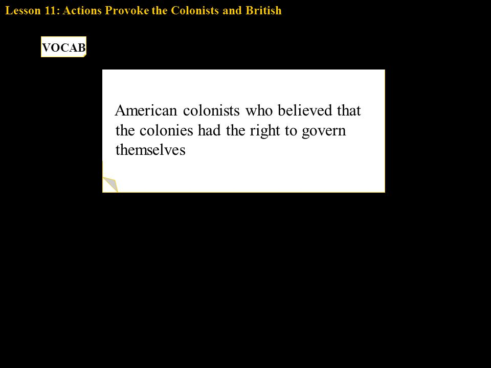 PATRIOTS American colonists who believed that the colonies had the right to govern themselves VOCAB Lesson 11: Actions Provoke the Colonists and Briti