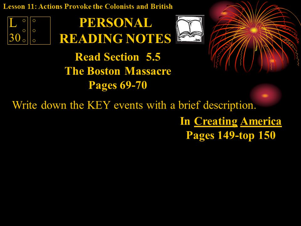 Write down the KEY events with a brief description. L 30 Read Section 5.5 The Boston Massacre Pages 69-70 PERSONAL READING NOTES In Creating America P