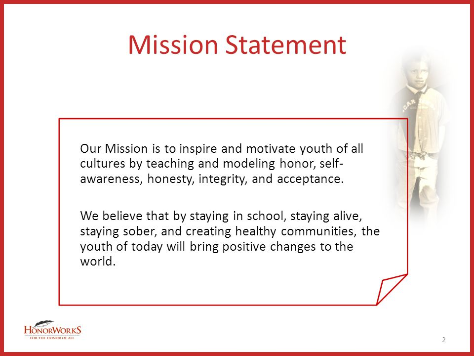 Mission Statement Our Mission is to inspire and motivate youth of all cultures by teaching and modeling honor, self- awareness, honesty, integrity, and acceptance.