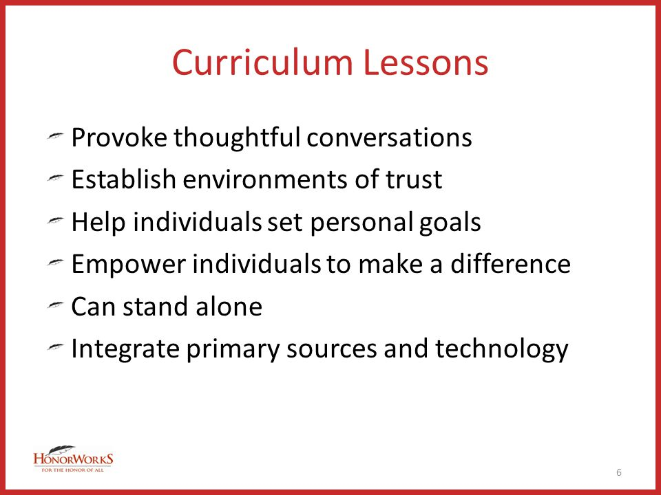 Curriculum Lessons Provoke thoughtful conversations Establish environments of trust Help individuals set personal goals Empower individuals to make a difference Can stand alone Integrate primary sources and technology 6