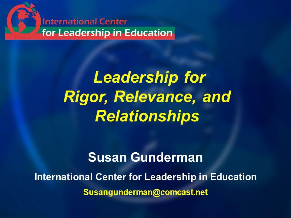 Leadership for Rigor, Relevance, and Relationships Susan Gunderman International Center for Leadership in Education Susangunderman@comcast.net