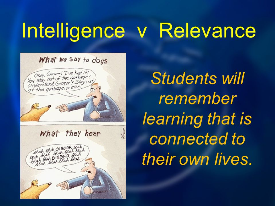 Students will remember learning that is connected to their own lives. Intelligence v Relevance