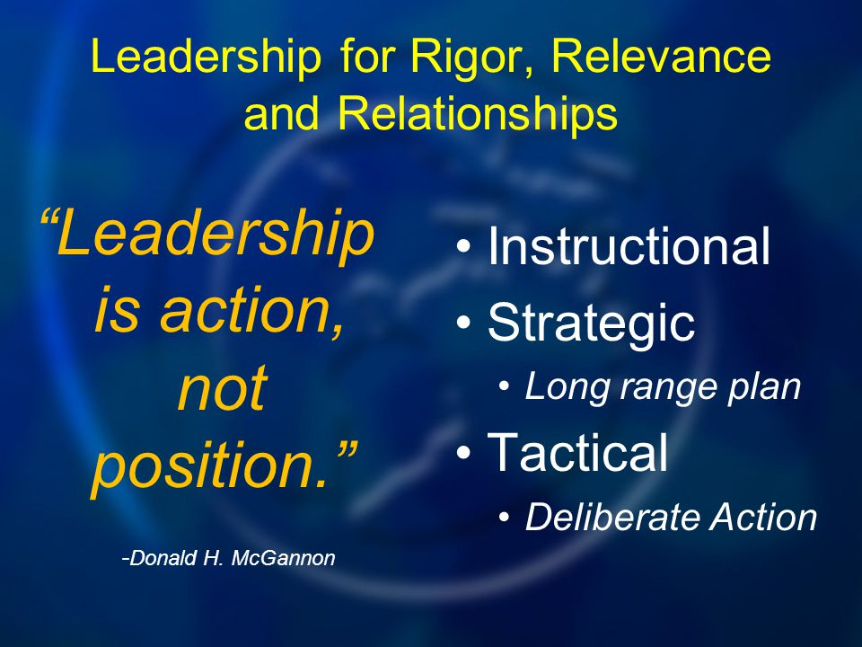 """Leadership for Rigor, Relevance and Relationships Instructional Strategic Long range plan Tactical Deliberate Action """"Leadership is action, not positi"""