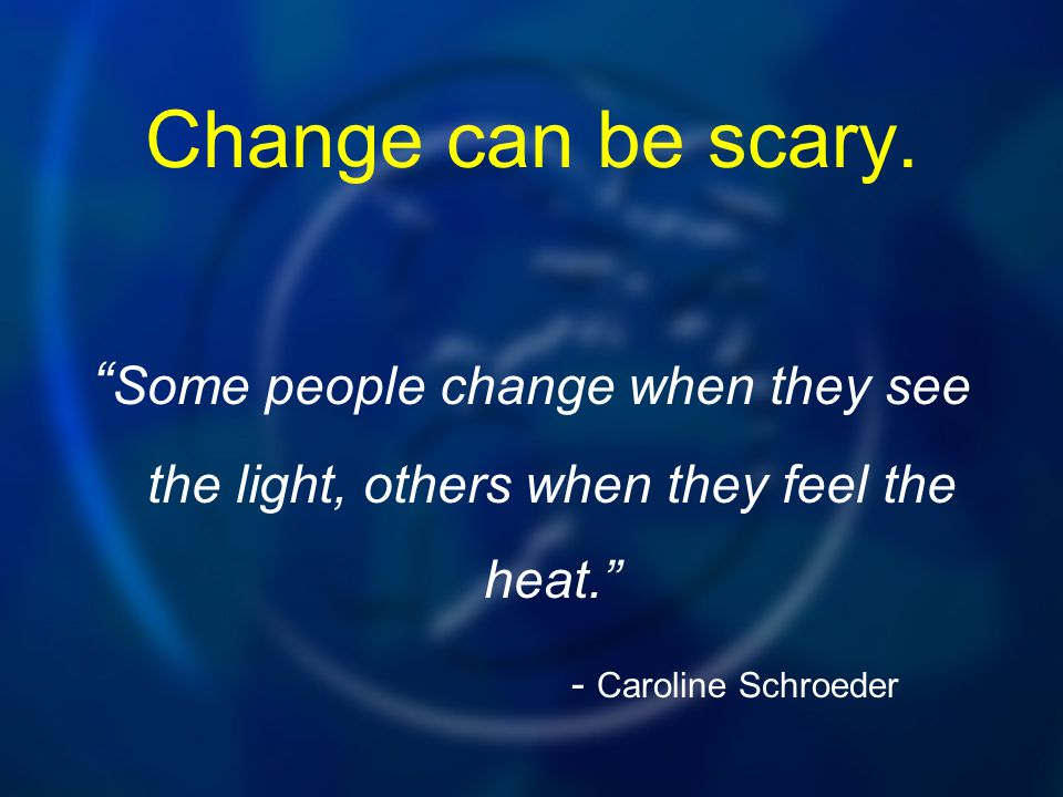 """Change can be scary. """" Some people change when they see the light, others when they feel the heat."""" - Caroline Schroeder"""