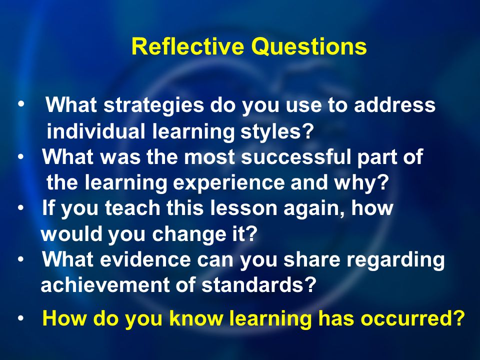 Reflective Questions What strategies do you use to address individual learning styles? What was the most successful part of the learning experience an