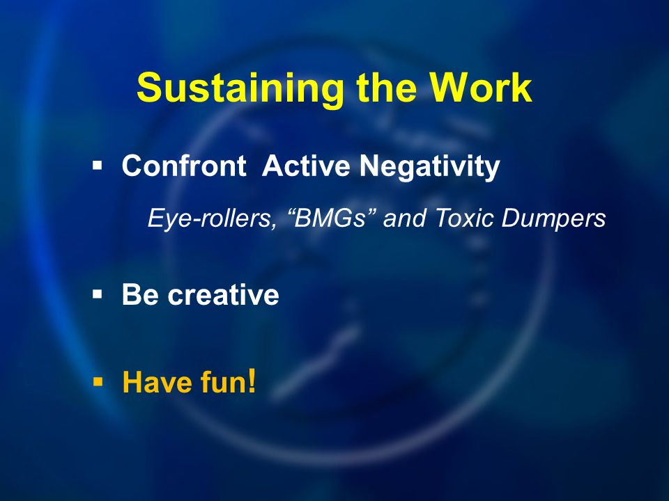 """Sustaining the Work  Confront Active Negativity Eye-rollers, """"BMGs"""" and Toxic Dumpers  Be creative  Have fun !"""