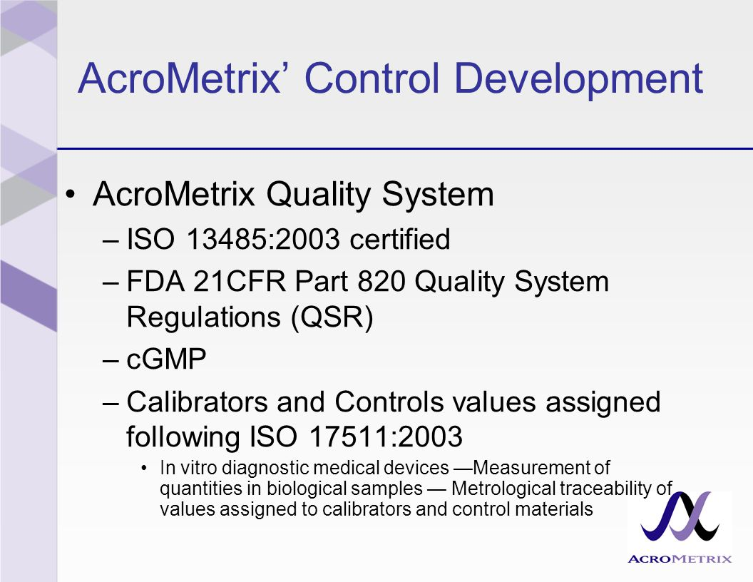 AcroMetrix' Control Development AcroMetrix Quality System –ISO 13485:2003 certified –FDA 21CFR Part 820 Quality System Regulations (QSR) –cGMP –Calibrators and Controls values assigned following ISO 17511:2003 In vitro diagnostic medical devices —Measurement of quantities in biological samples — Metrological traceability of values assigned to calibrators and control materials