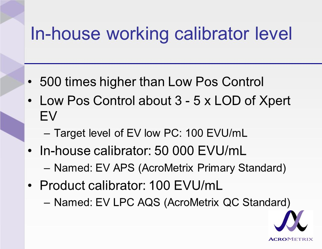 In-house working calibrator level 500 times higher than Low Pos Control Low Pos Control about 3 - 5 x LOD of Xpert EV –Target level of EV low PC: 100