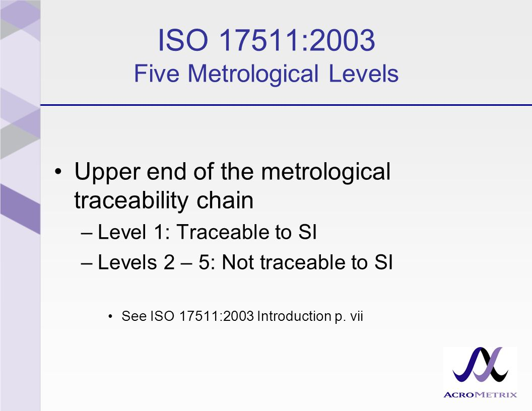 ISO 17511:2003 Five Metrological Levels Upper end of the metrological traceability chain –Level 1: Traceable to SI –Levels 2 – 5: Not traceable to SI